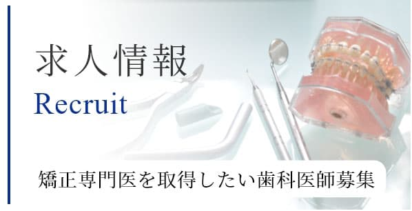 求人情報 Recruit 矯正専門医を取得したい歯科医師募集